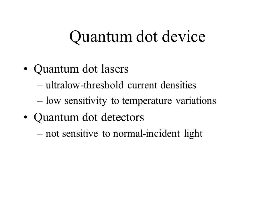 Quantum dot device Quantum dot lasers –ultralow-threshold current densities –low sensitivity to temperature variations Quantum dot detectors –not sensitive to normal-incident light