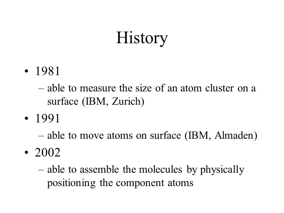 History 1981 –able to measure the size of an atom cluster on a surface (IBM, Zurich) 1991 –able to move atoms on surface (IBM, Almaden) 2002 –able to assemble the molecules by physically positioning the component atoms