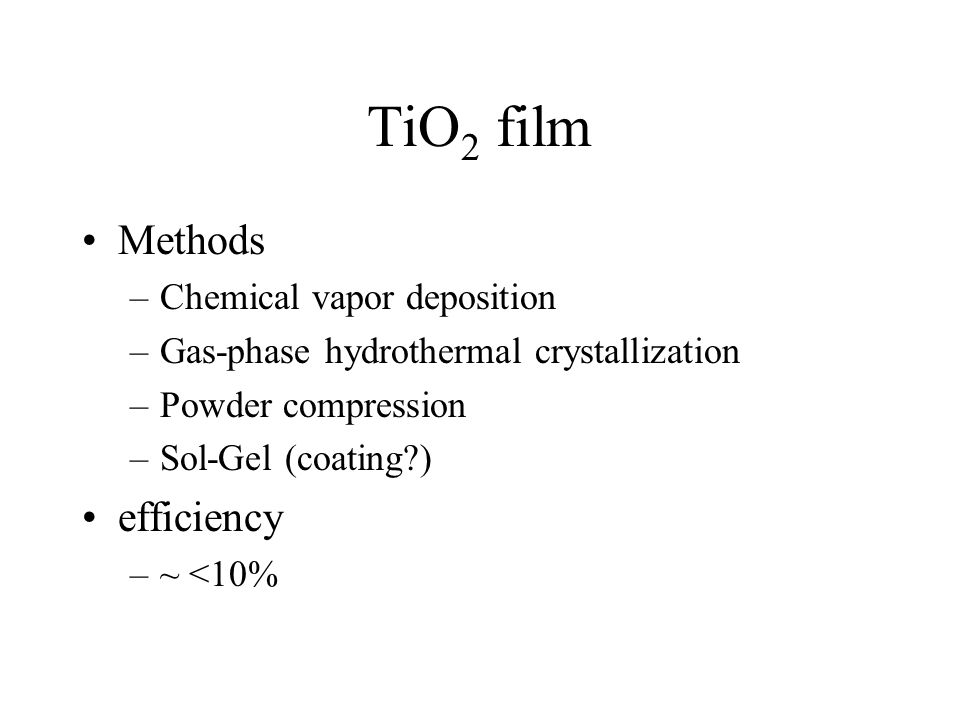 TiO 2 film Methods –Chemical vapor deposition –Gas-phase hydrothermal crystallization –Powder compression –Sol-Gel (coating?) efficiency –~ <10%