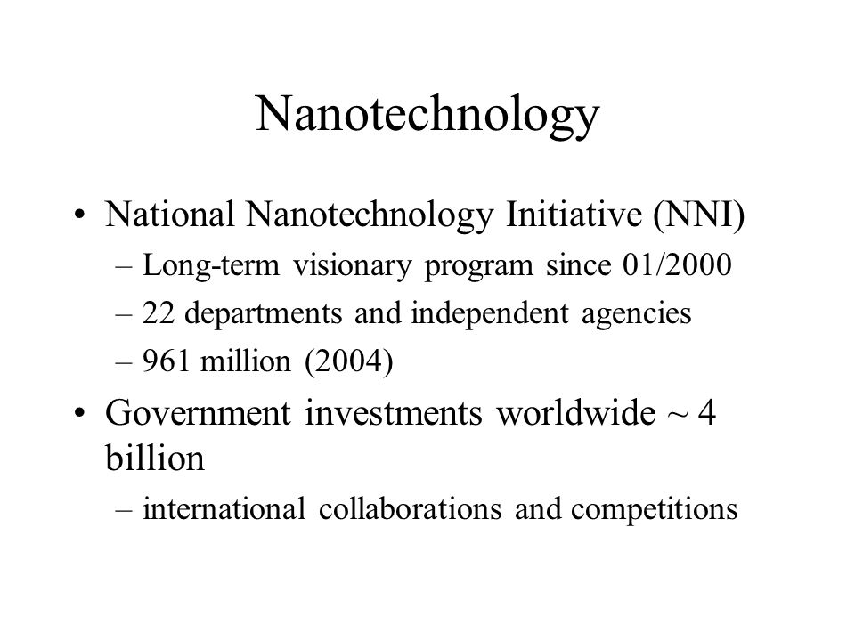 Nanotechnology National Nanotechnology Initiative (NNI) –Long-term visionary program since 01/2000 –22 departments and independent agencies –961 million (2004) Government investments worldwide ~ 4 billion –international collaborations and competitions