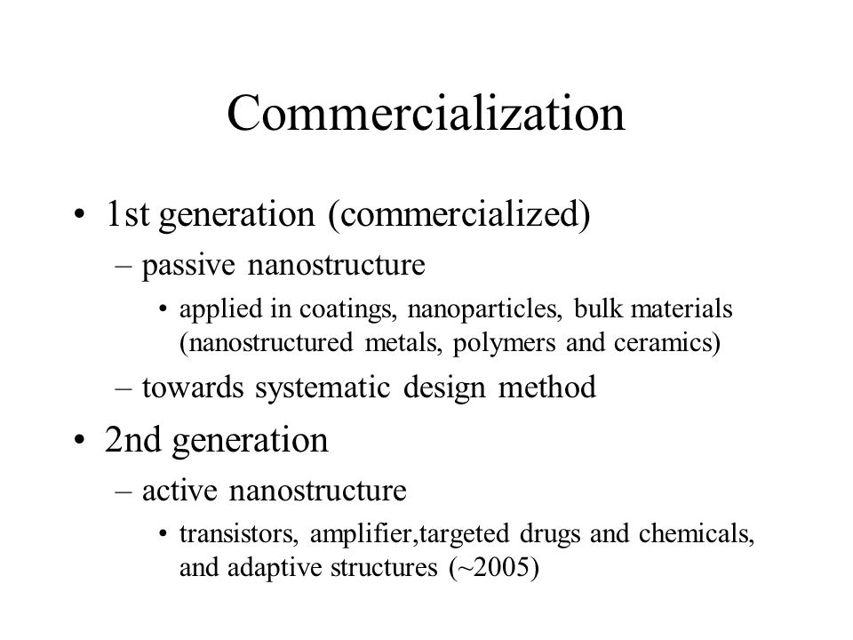 Commercialization 1st generation (commercialized) –passive nanostructure applied in coatings, nanoparticles, bulk materials (nanostructured metals, polymers and ceramics) –towards systematic design method 2nd generation –active nanostructure transistors, amplifier,targeted drugs and chemicals, and adaptive structures (~2005)