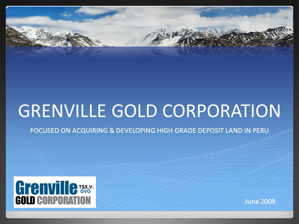 GRENVILLE GOLD CORPORATION FOCUSED ON ACQUIRING & DEVELOPING HIGH GRADE DEPOSIT LAND IN PERU June 2009