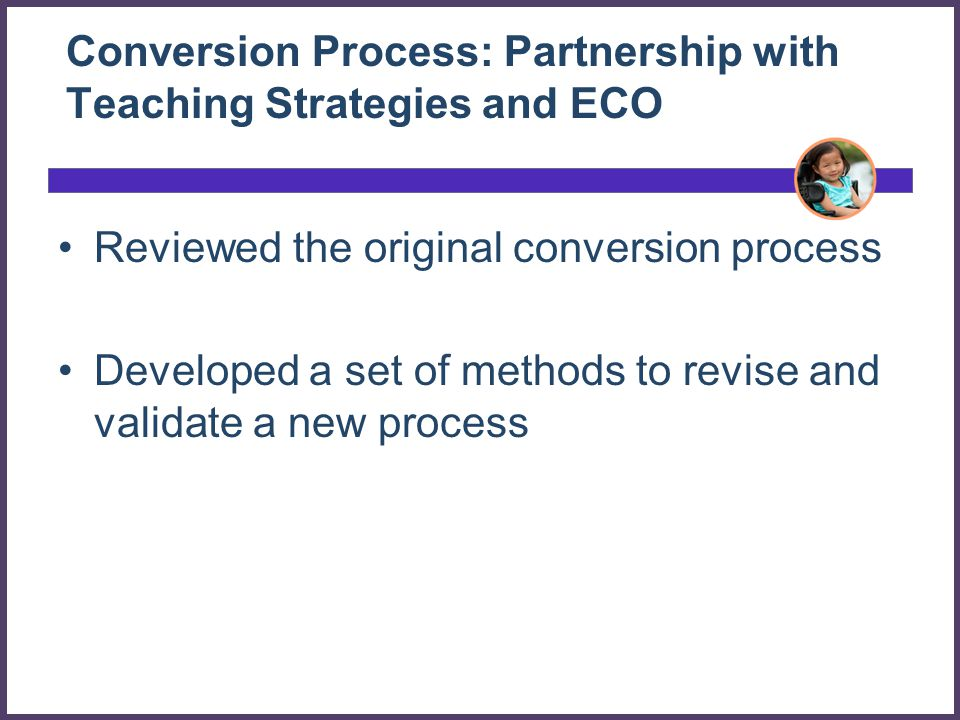 Conversion Process: Partnership with Teaching Strategies and ECO Reviewed the original conversion process Developed a set of methods to revise and validate a new process