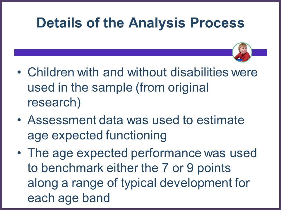 Details of the Analysis Process Children with and without disabilities were used in the sample (from original research) Assessment data was used to estimate age expected functioning The age expected performance was used to benchmark either the 7 or 9 points along a range of typical development for each age band