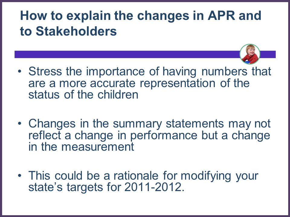 How to explain the changes in APR and to Stakeholders Stress the importance of having numbers that are a more accurate representation of the status of the children Changes in the summary statements may not reflect a change in performance but a change in the measurement This could be a rationale for modifying your states targets for 2011-2012.