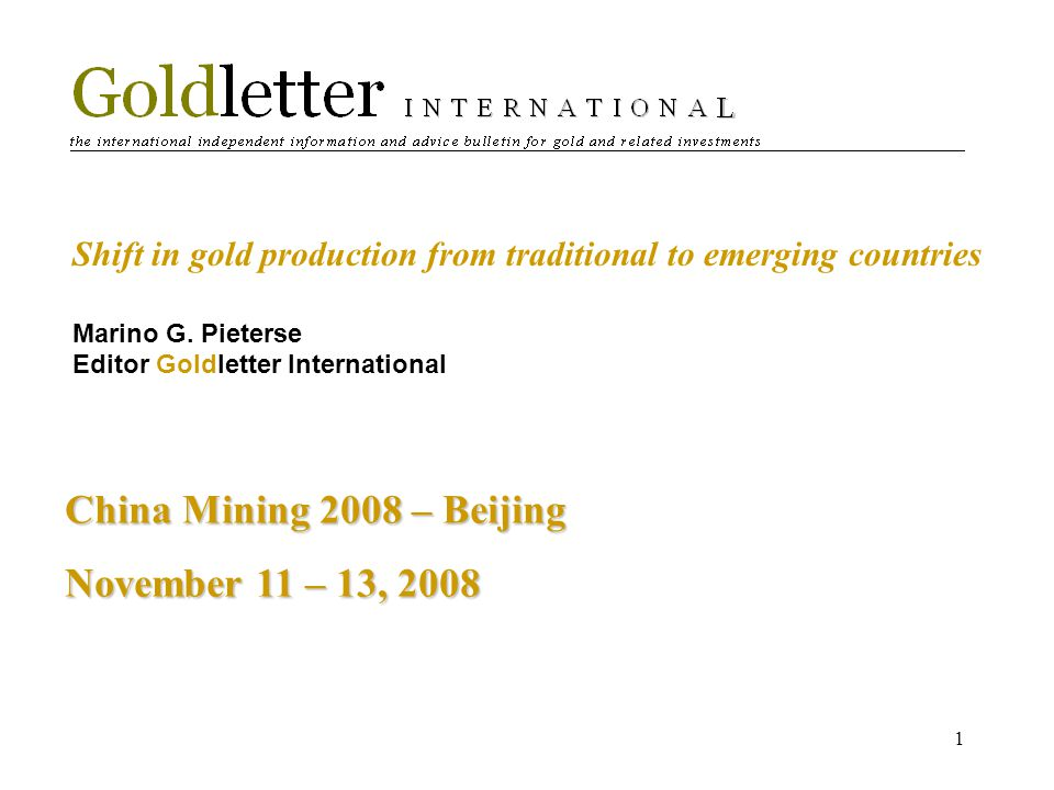 1 Shift in gold production from traditional to emerging countries Marino G. Pieterse Editor Goldletter International China Mining 2008 – Beijing Novem