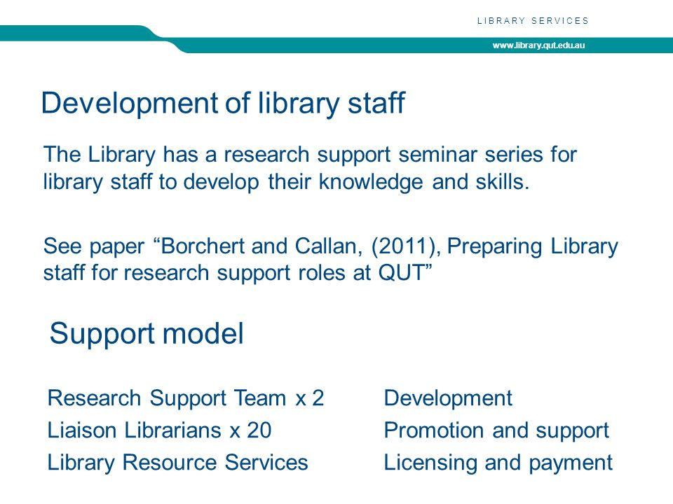 www.library.qut.edu.au LIBRARY SERVICES Development of library staff The Library has a research support seminar series for library staff to develop their knowledge and skills.