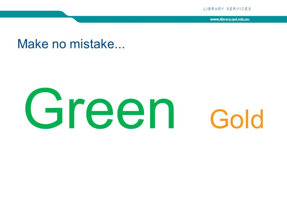 www.library.qut.edu.au LIBRARY SERVICES Make no mistake... Green Gold