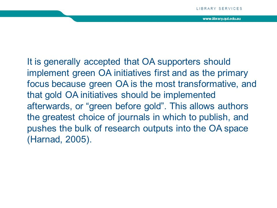 www.library.qut.edu.au LIBRARY SERVICES It is generally accepted that OA supporters should implement green OA initiatives first and as the primary focus because green OA is the most transformative, and that gold OA initiatives should be implemented afterwards, or green before gold.