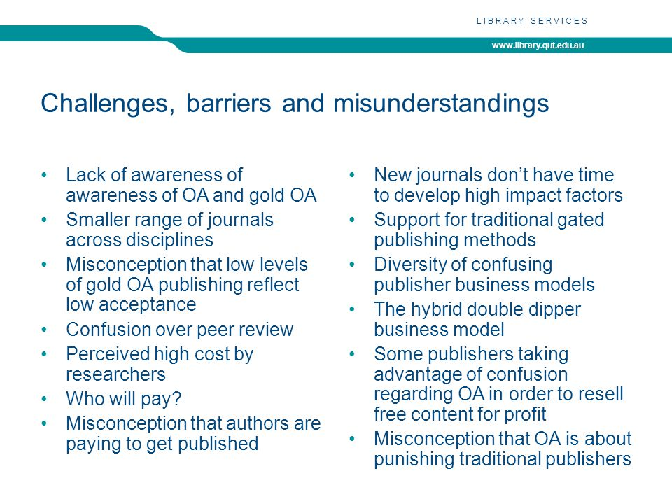 www.library.qut.edu.au LIBRARY SERVICES Challenges, barriers and misunderstandings Lack of awareness of awareness of OA and gold OA Smaller range of journals across disciplines Misconception that low levels of gold OA publishing reflect low acceptance Confusion over peer review Perceived high cost by researchers Who will pay.