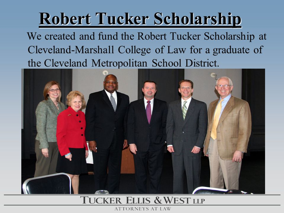 Robert Tucker Scholarship Robert Tucker Scholarship We created and fund the Robert Tucker Scholarship at Cleveland-Marshall College of Law for a graduate of the Cleveland Metropolitan School District.
