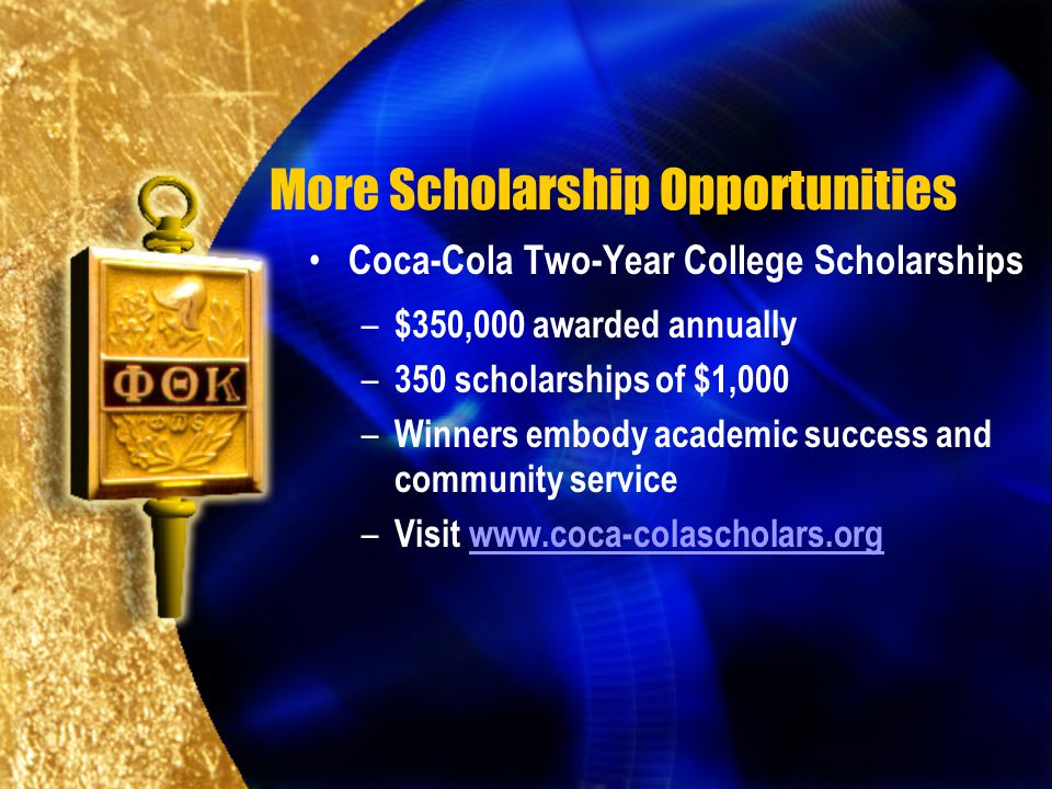 More Scholarship Opportunities Coca-Cola Two-Year College Scholarships – $350,000 awarded annually – 350 scholarships of $1,000 – Winners embody academic success and community service – Visit www.coca-colascholars.orgwww.coca-colascholars.org