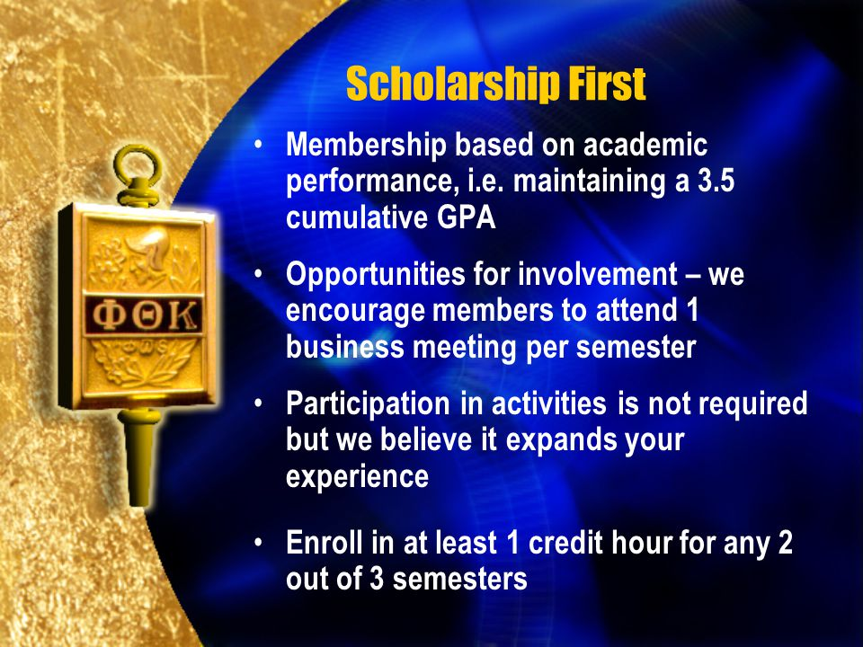 Scholarship First Membership based on academic performance, i.e. maintaining a 3.5 cumulative GPA Opportunities for involvement – we encourage members
