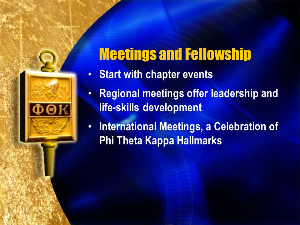 Meetings and Fellowship Start with chapter events Regional meetings offer leadership and life-skills development International Meetings, a Celebration