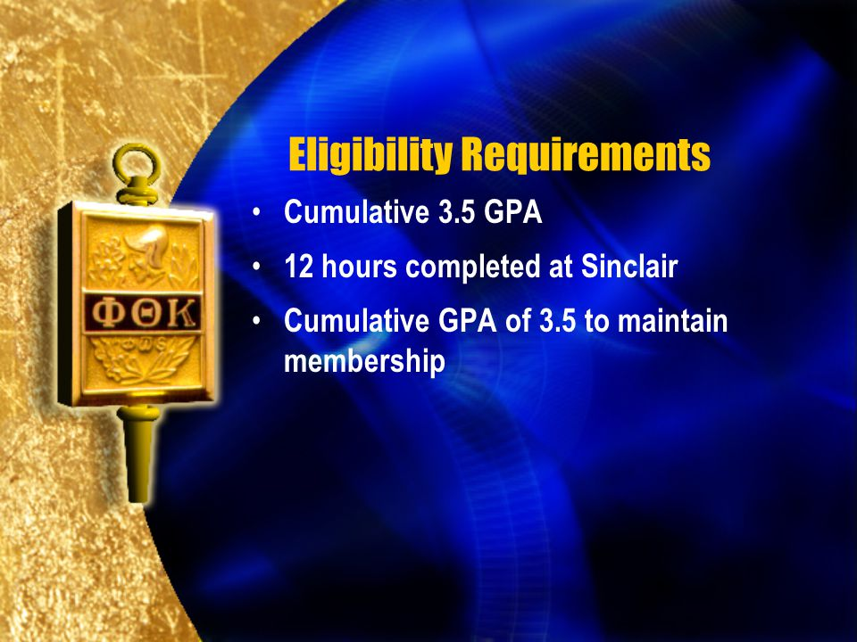 Eligibility Requirements Cumulative 3.5 GPA 12 hours completed at Sinclair Cumulative GPA of 3.5 to maintain membership