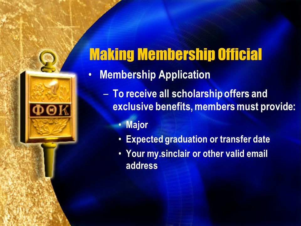 Making Membership Official Membership Application – To receive all scholarship offers and exclusive benefits, members must provide: Major Expected graduation or transfer date Your my.sinclair or other valid email address