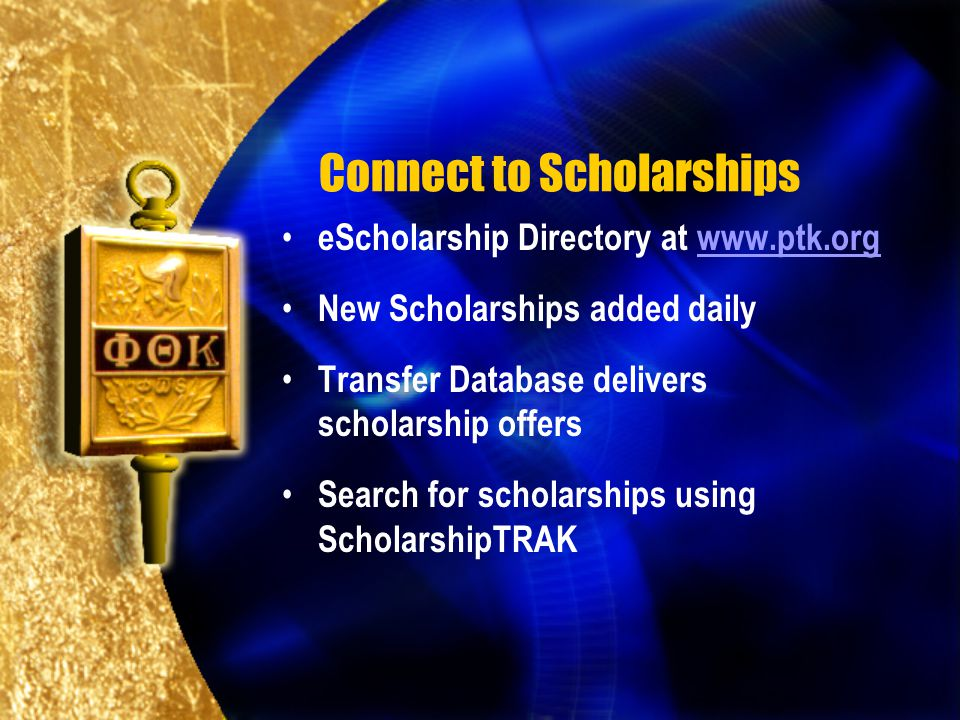 Connect to Scholarships eScholarship Directory at www.ptk.orgwww.ptk.org New Scholarships added daily Transfer Database delivers scholarship offers Search for scholarships using ScholarshipTRAK