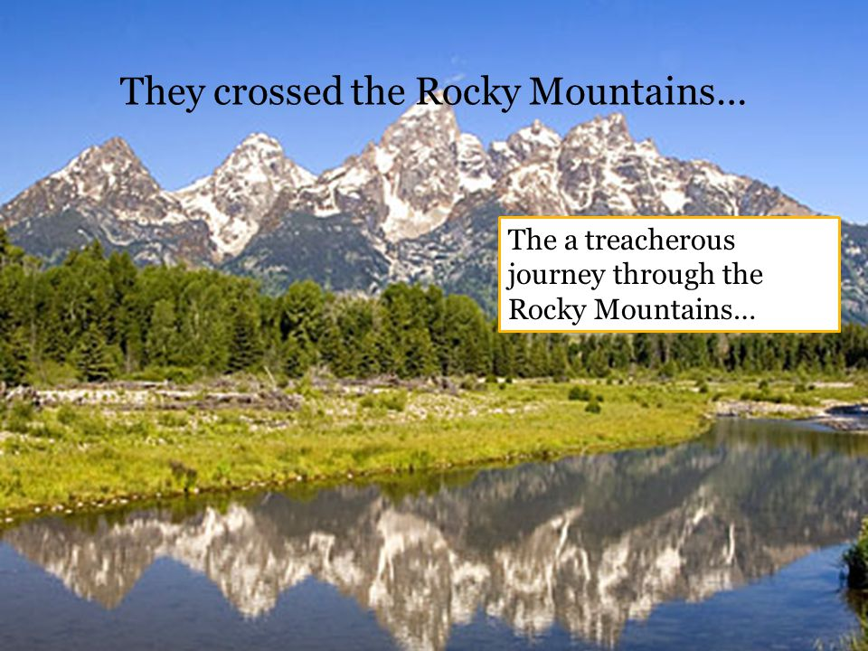 They crossed the Rocky Mountains… The a treacherous journey through the Rocky Mountains…
