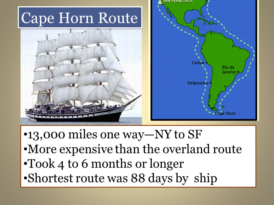 Cape Horn Route 13,000 miles one wayNY to SF More expensive than the overland route Took 4 to 6 months or longer Shortest route was 88 days by ship