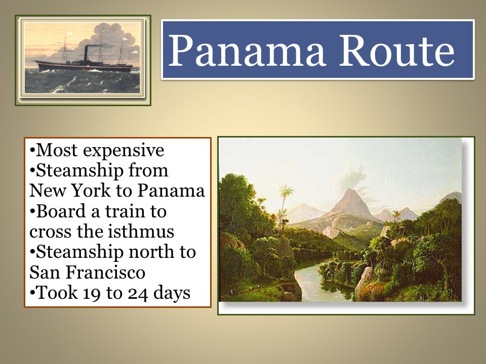Panama Route Most expensive Steamship from New York to Panama Board a train to cross the isthmus Steamship north to San Francisco Took 19 to 24 days