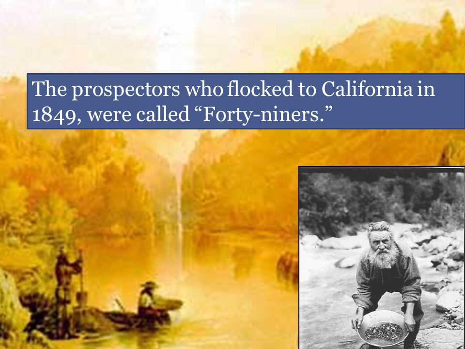 The prospectors who flocked to California in 1849, were called Forty-niners.
