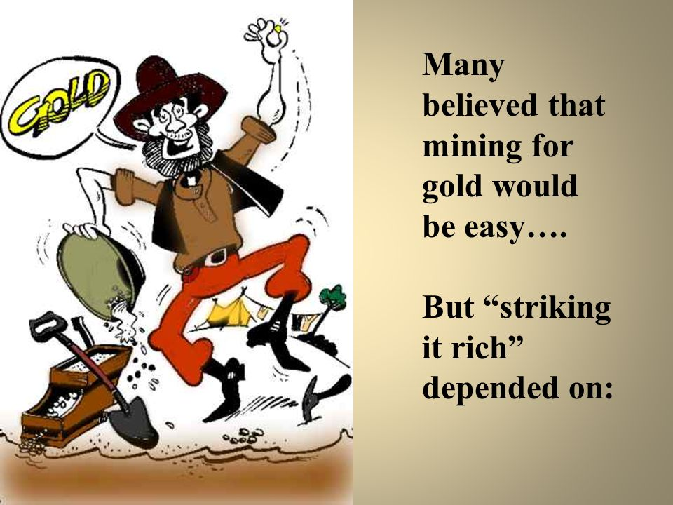 Many believed that mining for gold would be easy…. But striking it rich depended on: