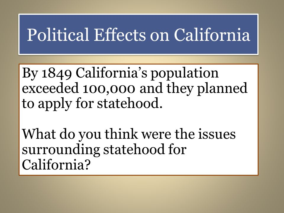 Political Effects on California By 1849 Californias population exceeded 100,000 and they planned to apply for statehood.