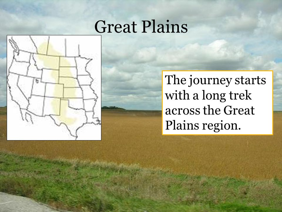 Great Plains The journey starts with a long trek across the Great Plains region.