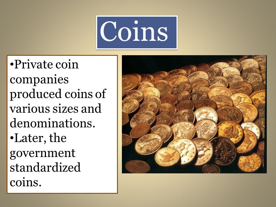 Coins Private coin companies produced coins of various sizes and denominations.