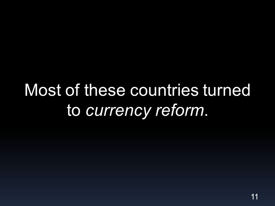 Most of these countries turned to currency reform. 11