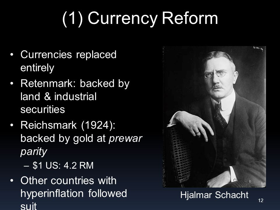 (1) Currency Reform Currencies replaced entirely Retenmark: backed by land & industrial securities Reichsmark (1924): backed by gold at prewar parity –$1 US: 4.2 RM Other countries with hyperinflation followed suit –Austria 1923; Poland 1924; Hungary 1925 12 Hjalmar Schacht