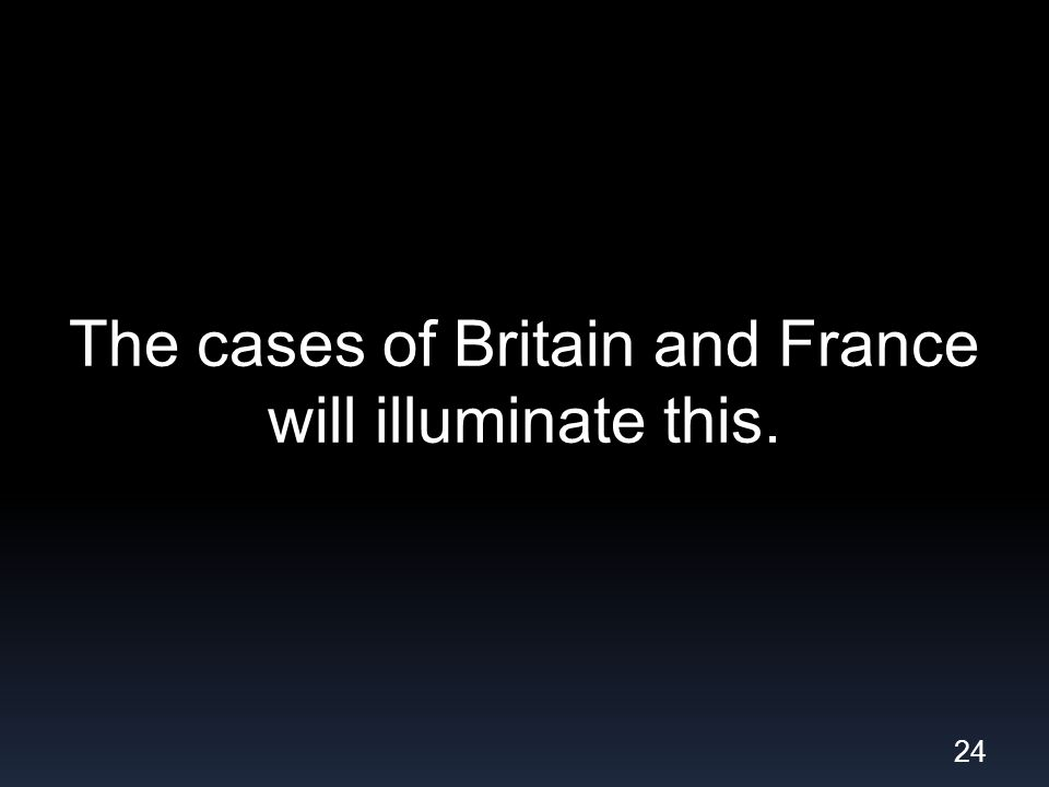 The cases of Britain and France will illuminate this. 24