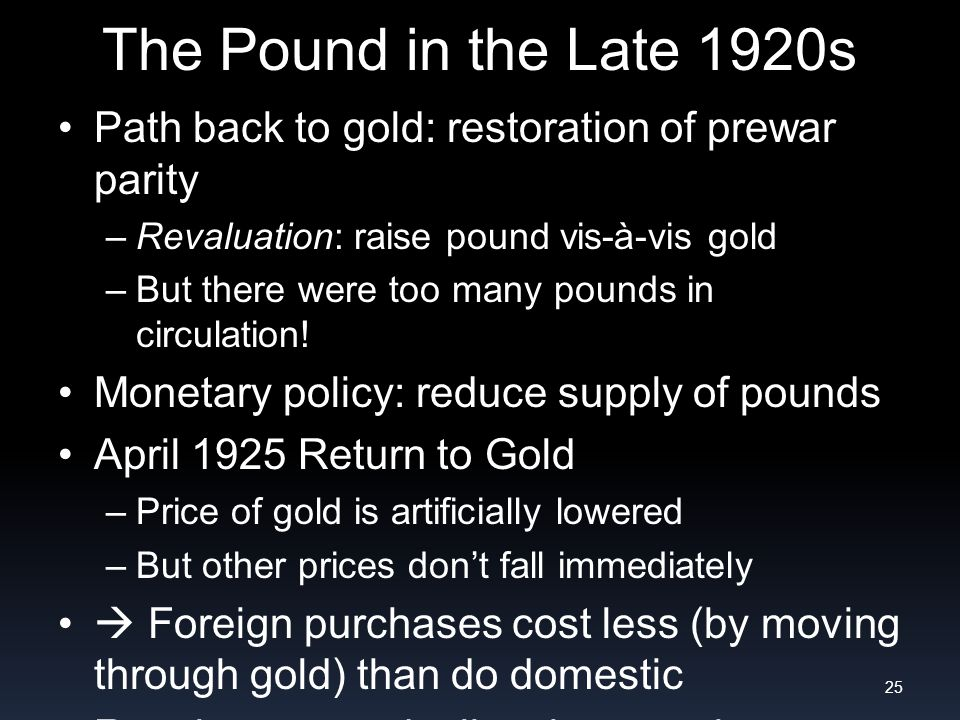 The Pound in the Late 1920s Path back to gold: restoration of prewar parity –Revaluation: raise pound vis-à-vis gold –But there were too many pounds in circulation.