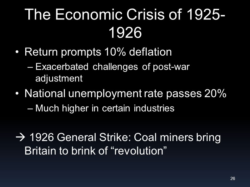 The Economic Crisis of 1925- 1926 Return prompts 10% deflation –Exacerbated challenges of post-war adjustment National unemployment rate passes 20% –Much higher in certain industries 1926 General Strike: Coal miners bring Britain to brink of revolution 26