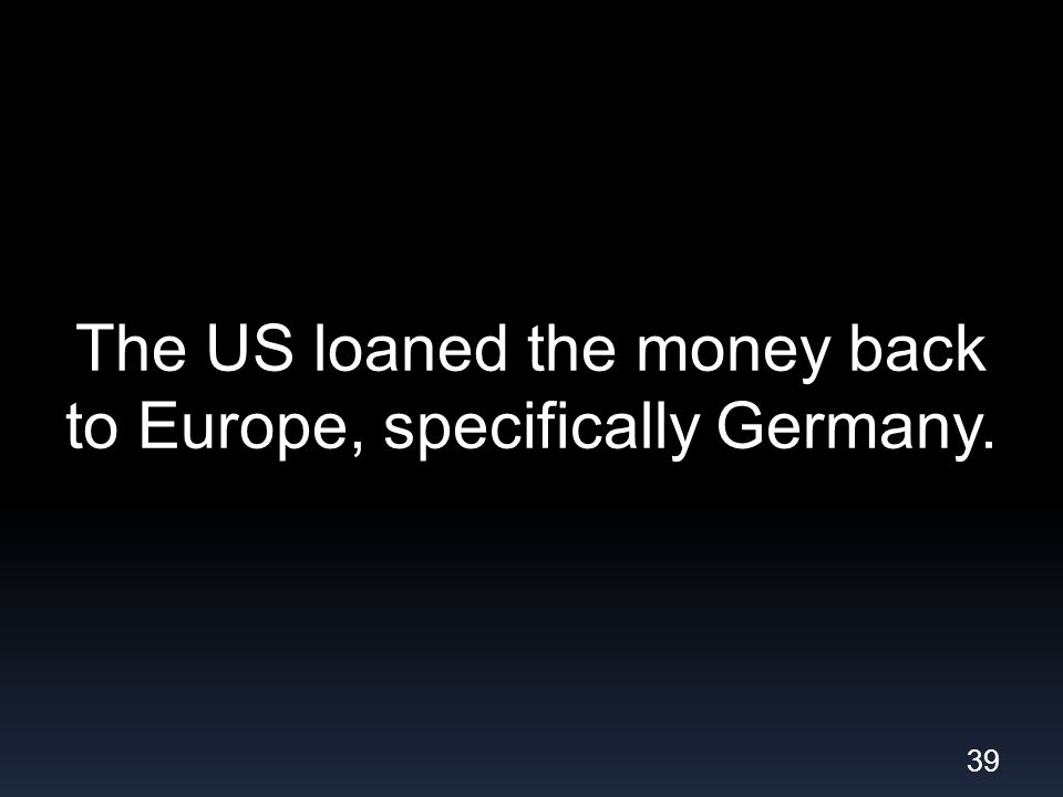 The US loaned the money back to Europe, specifically Germany. 39