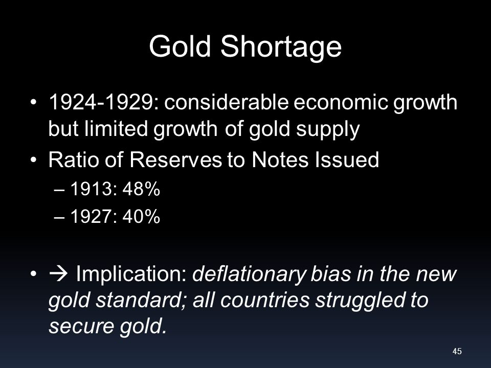 Gold Shortage 1924-1929: considerable economic growth but limited growth of gold supply Ratio of Reserves to Notes Issued –1913: 48% –1927: 40% Implication: deflationary bias in the new gold standard; all countries struggled to secure gold.