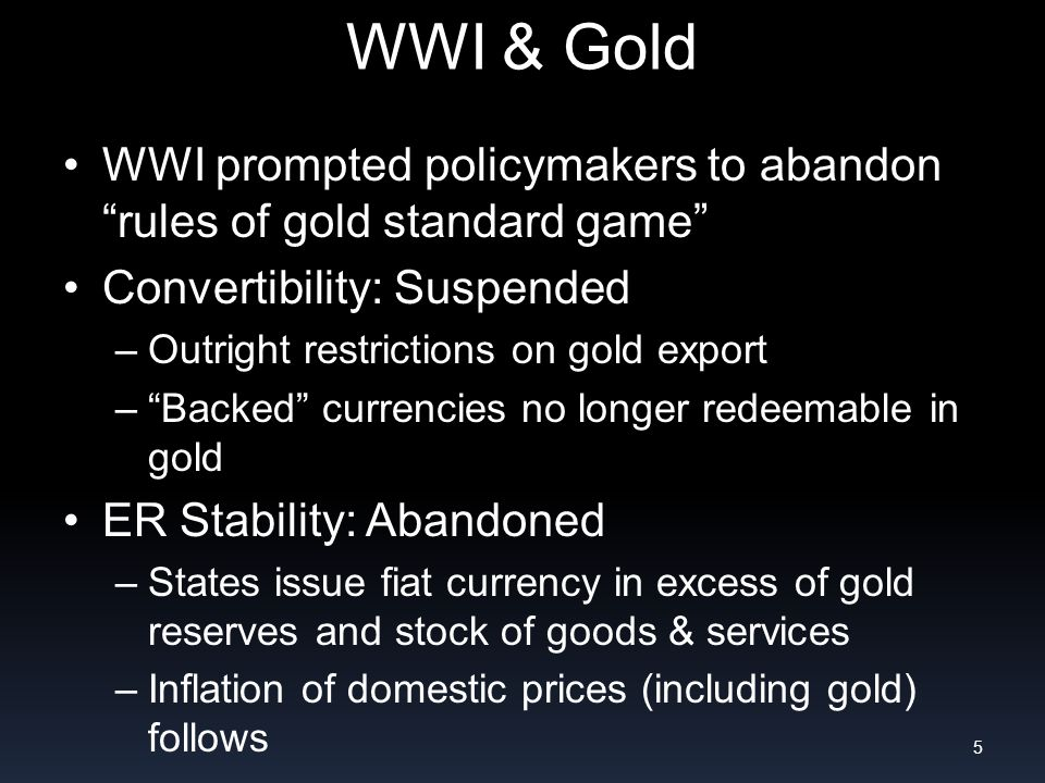 WWI & Gold WWI prompted policymakers to abandon rules of gold standard game Convertibility: Suspended –Outright restrictions on gold export –Backed currencies no longer redeemable in gold ER Stability: Abandoned –States issue fiat currency in excess of gold reserves and stock of goods & services –Inflation of domestic prices (including gold) follows 5
