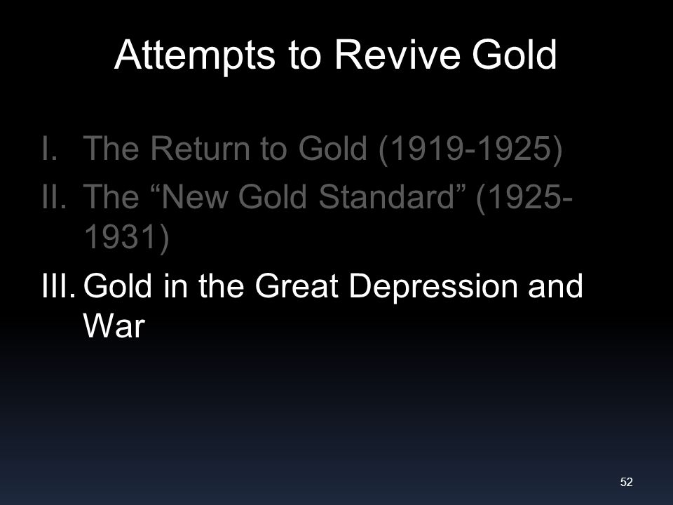 Attempts to Revive Gold I.The Return to Gold (1919-1925) II.The New Gold Standard (1925- 1931) III.Gold in the Great Depression and War 52