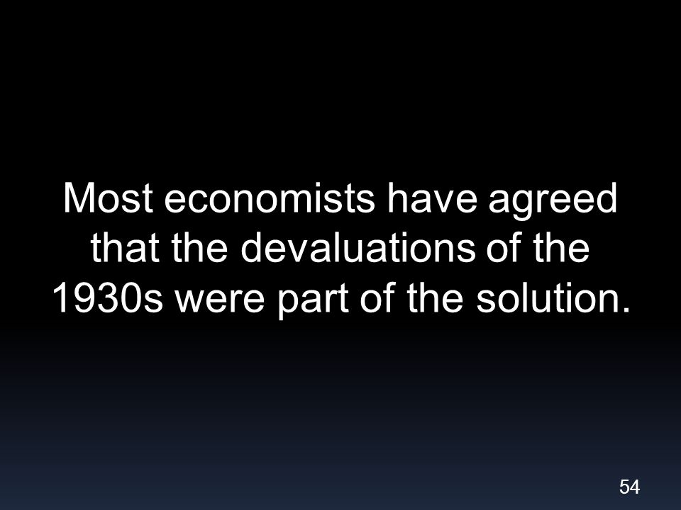 Most economists have agreed that the devaluations of the 1930s were part of the solution. 54