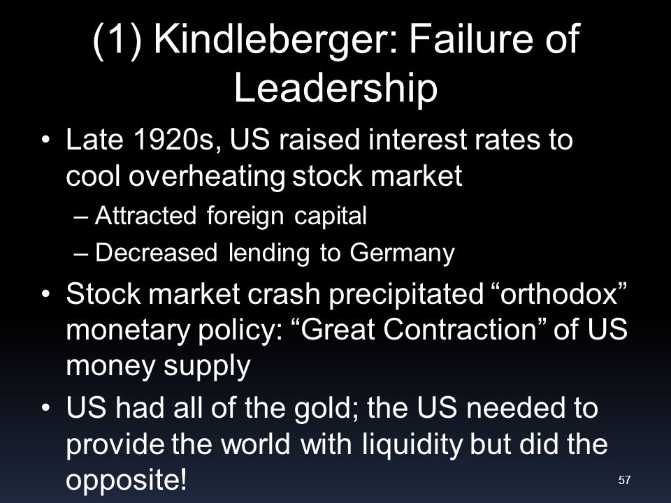 (1) Kindleberger: Failure of Leadership Late 1920s, US raised interest rates to cool overheating stock market –Attracted foreign capital –Decreased lending to Germany Stock market crash precipitated orthodox monetary policy: Great Contraction of US money supply US had all of the gold; the US needed to provide the world with liquidity but did the opposite.