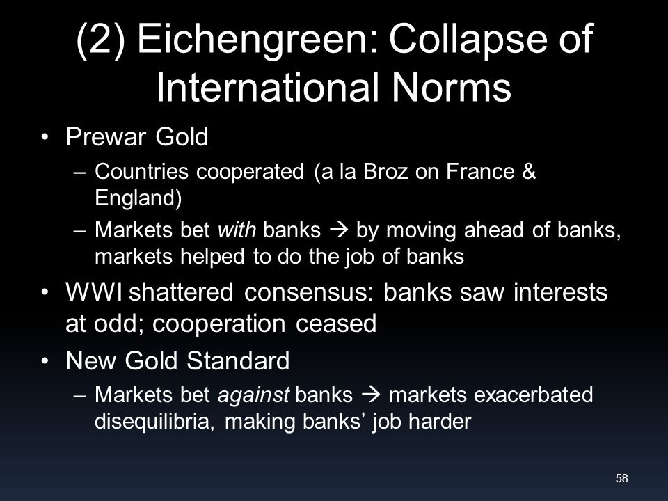 (2) Eichengreen: Collapse of International Norms Prewar Gold –Countries cooperated (a la Broz on France & England) –Markets bet with banks by moving ahead of banks, markets helped to do the job of banks WWI shattered consensus: banks saw interests at odd; cooperation ceased New Gold Standard –Markets bet against banks markets exacerbated disequilibria, making banks job harder 58