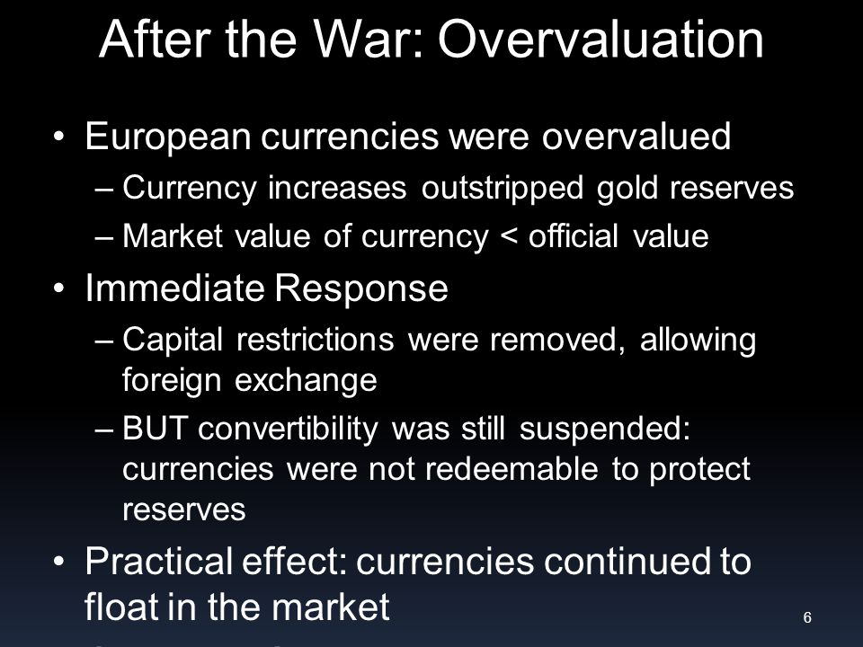 After the War: Overvaluation European currencies were overvalued –Currency increases outstripped gold reserves –Market value of currency < official value Immediate Response –Capital restrictions were removed, allowing foreign exchange –BUT convertibility was still suspended: currencies were not redeemable to protect reserves Practical effect: currencies continued to float in the market Only the US retained gold convertibility 6