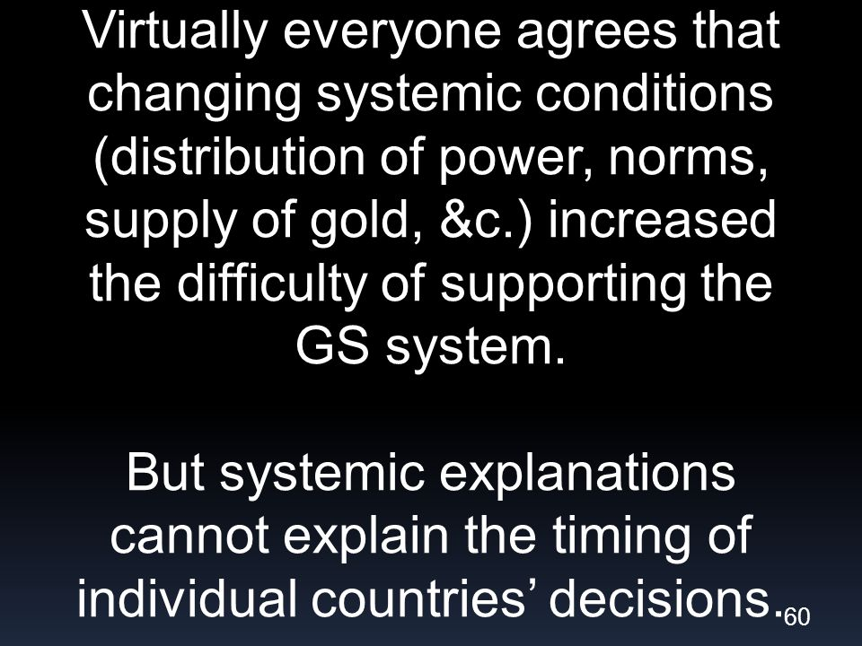 Virtually everyone agrees that changing systemic conditions (distribution of power, norms, supply of gold, &c.) increased the difficulty of supporting the GS system.