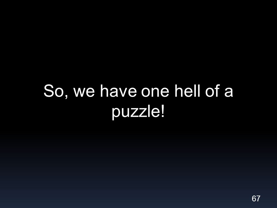 So, we have one hell of a puzzle! 67