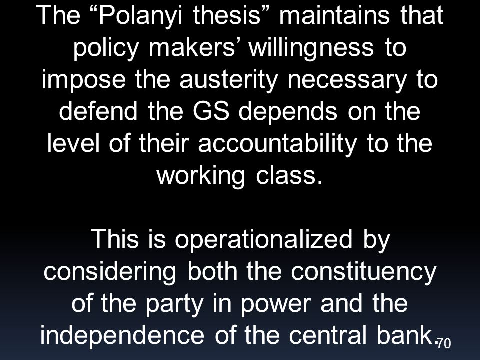 The Polanyi thesis maintains that policy makers willingness to impose the austerity necessary to defend the GS depends on the level of their accountability to the working class.