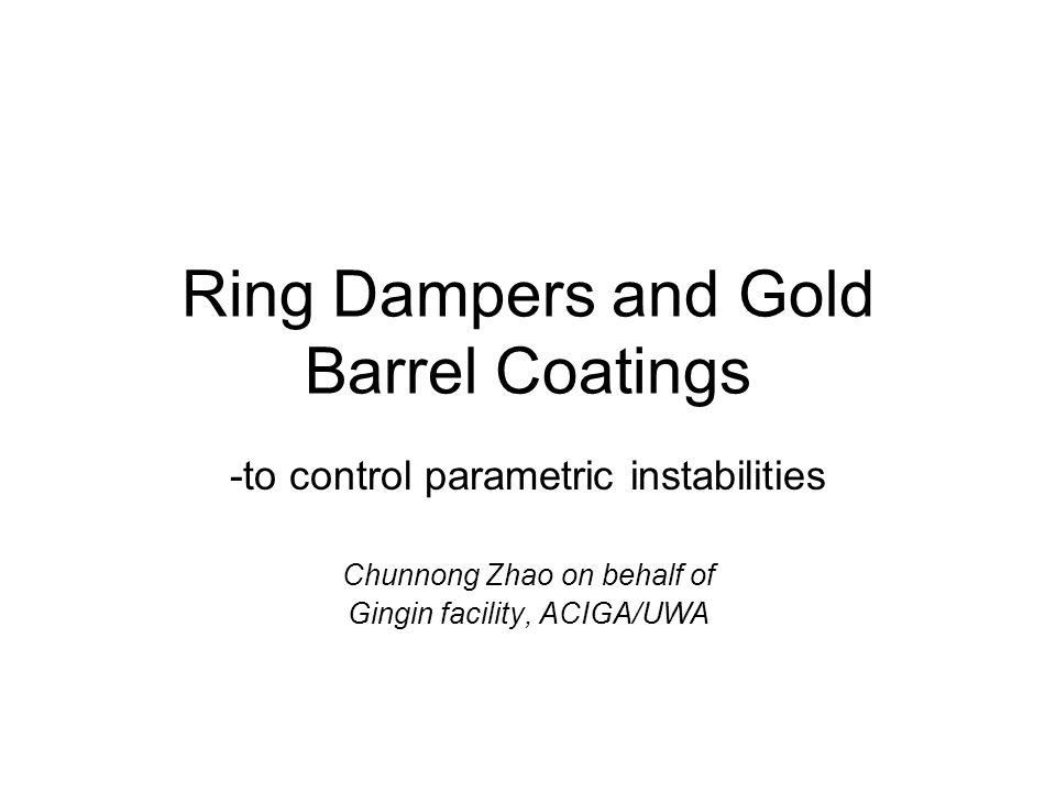 Ring Dampers and Gold Barrel Coatings -to control parametric instabilities Chunnong Zhao on behalf of Gingin facility, ACIGA/UWA