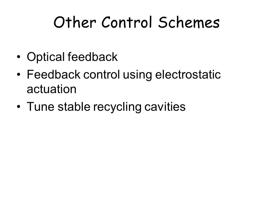 Other Control Schemes Optical feedback Feedback control using electrostatic actuation Tune stable recycling cavities