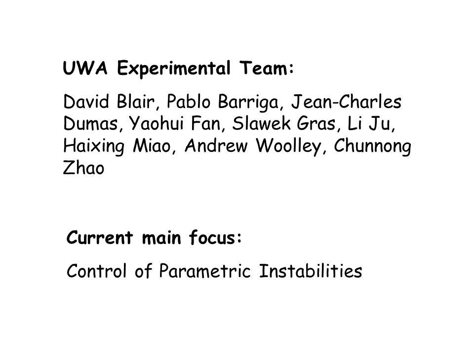UWA Experimental Team: David Blair, Pablo Barriga, Jean-Charles Dumas, Yaohui Fan, Slawek Gras, Li Ju, Haixing Miao, Andrew Woolley, Chunnong Zhao Current main focus: Control of Parametric Instabilities