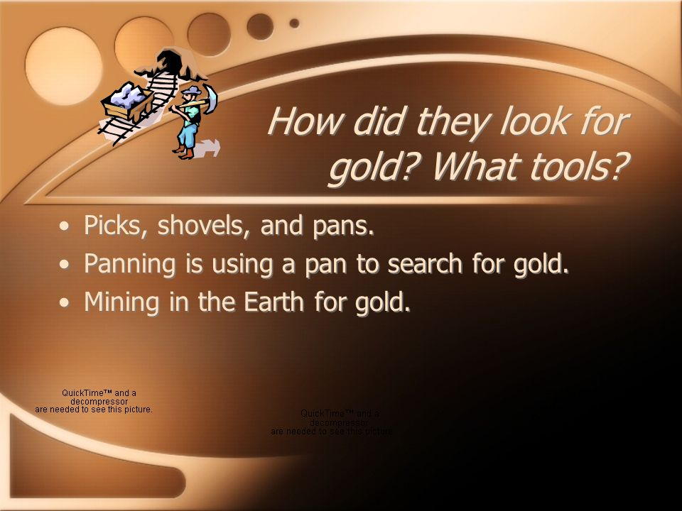 How did they look for gold. What tools. Picks, shovels, and pans.
