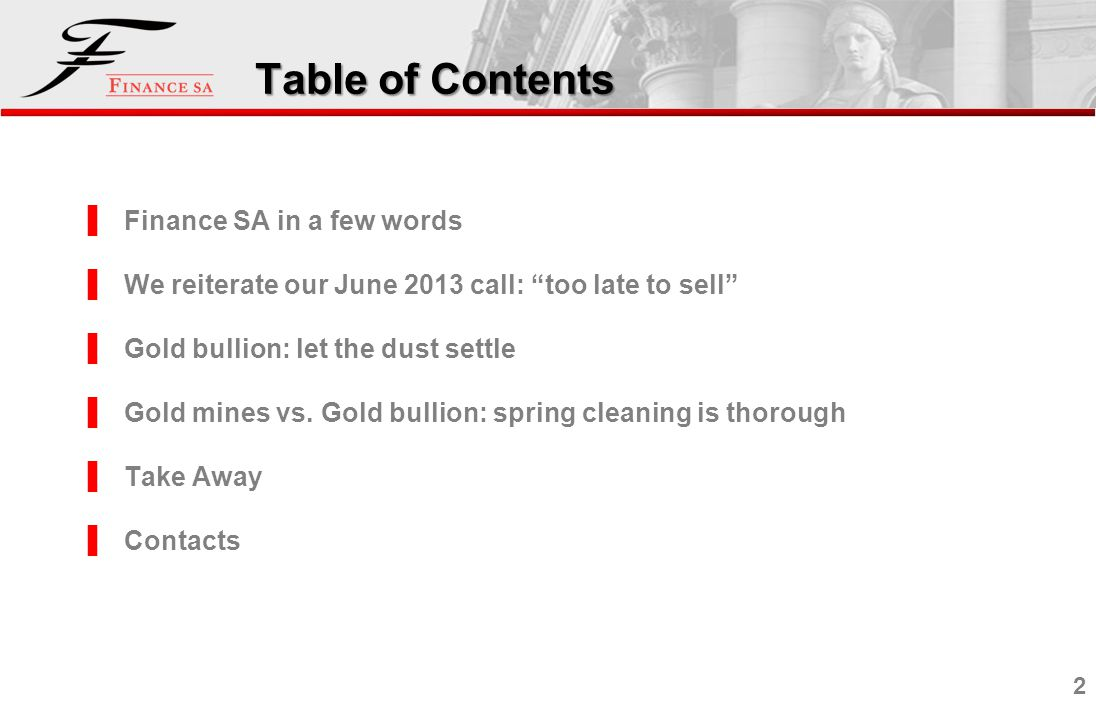 2 Table of Contents Finance SA in a few words We reiterate our June 2013 call: too late to sell Gold bullion: let the dust settle Gold mines vs. Gold